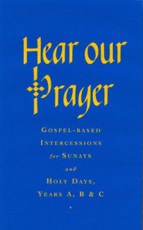 Hear Our Prayer: Gospel-Based Intercessions for Sundays and Holy Days: Years A, B & C - Raymond Chapman