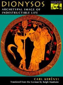 Dionysos: Archetypal Image of Indestructible Life - Karl Kerényi, Ralph Manheim