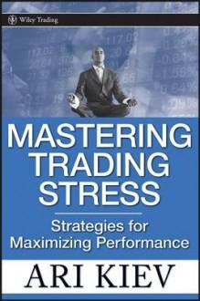 Mastering Trading Stress: Strategies for Maximizing Performance - Ari Kiev