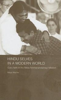 Hindu Selves in a Modern World: Guru Faith in the Mata Amritanandamayi Mission - Maya Warrier