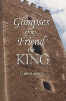 Glimpses of My Friend the King - James Howard