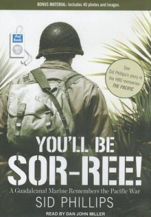 You'll Be Sor-ree!: A Guadalcanal Marine Remembers the Pacific War - Sid Phillips, Dan Miller