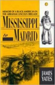 Mississippi to Madrid: Memoir of a Black American in the Abraham Lincoln Brigade - James Yates