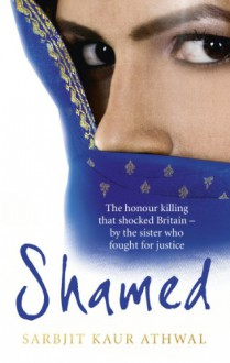 Shamed: The Honour Killing That Shocked Britain – by the Sister Who Fought for Justice - Sarbjit Athwal
