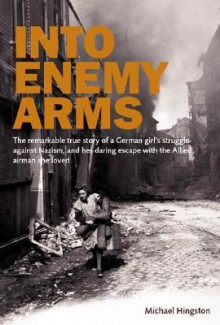Into Enemy Arms: The Remarkable True Story of a German Girl's Struggle Against Nazism, and Her Daring Escape with the Man She Loved - Michael Hingston