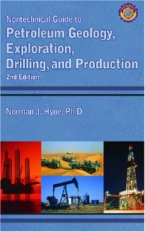 Nontechnical Guide to Petroleum Geology, Exploration, Drilling and Production - Norman J. Hyne