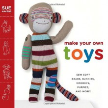 Make Your Own Toys: Sew Soft Bears, Bunnies, Monkeys, Puppies, and More! - Sue Havens