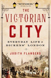 The Victorian City: Everyday Life in Dickens' London - Judith Flanders