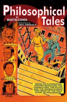 Philosophical Tales: Being an Alternative History Revealing the Characters, the Plots, and the Hidden Scenes That Make Up the True Story of Philosophy - Martin Cohen, Raul Gonzalez III