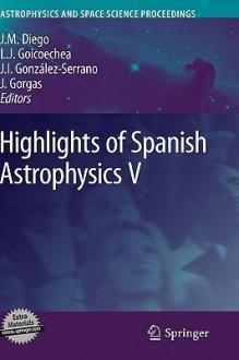 Highlights Of Spanish Astrophysics V (Astrophysics And Space Science Proceedings) - Jose M. Diego, Javier Gorgas, Luis J. Goicoechea, J. Ignacio González-Serrano