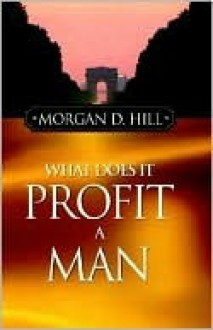 What Does It Profit a Man - Morgan D. Hill