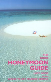 The Good Honeymoon Guide, 2nd: Includes Where to Get Married Abroad - Lucy Hone, Nicki Grihault