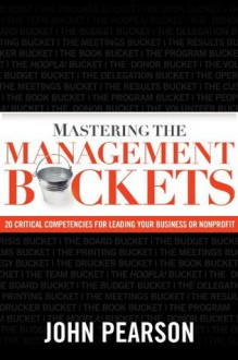 Mastering the Management Buckets: 20 Critical Competencies for Leading Your Business or Non-Profit - John Pearson