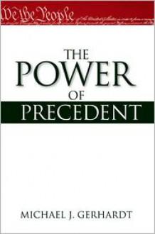 The Power of Precedent - Michael J. Gerhardt