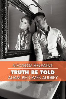 Truth Be Told: Adam Becomes Audrey - Alexandra Bogdanovic