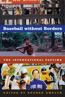 Baseball without Borders: The International Pastime - George Gmelch, Dan Gordon