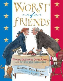 Worst of Friends: Thomas Jefferson, John Adams and the True Story of an American Feud - Suzanne Jurmain,Larry Day