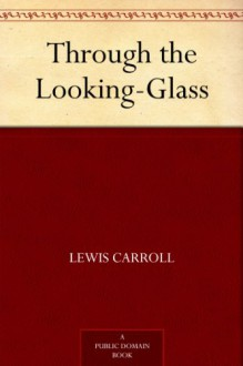 Through the Looking-Glass (Alice's Adventures in Wonderland #2) - Lewis Carroll