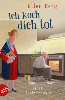Ich koch dich tot: (K)ein liebes-Roman - Ellen Berg