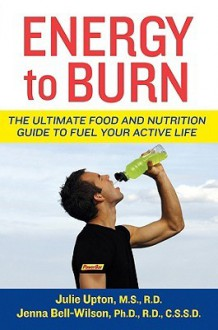 Energy to Burn: The Ultimate Food and Nutrition Guide to Fuel Your Active Life - Julie Upton, Jenna Bell-Wilson