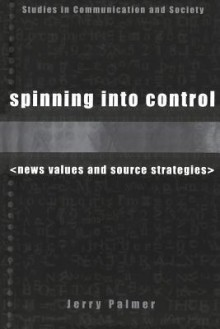 Spinning into Control: News Values and Source Strategies - Jerry Palmer
