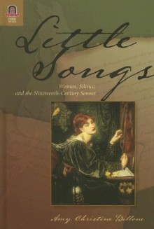 LITTLE SONGS: WOMEN, SILENCE, AND THE NINETEENTH-CENTU - Amy Billone