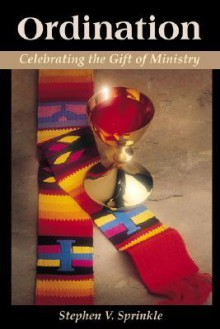 Ordination: Celebrating the Gift of Ministry - Stephen V. Sprinkle