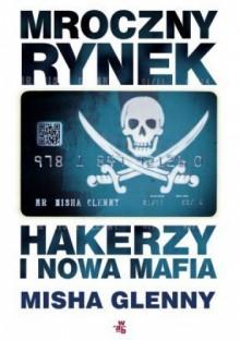 Mroczny rynek. Hakerzy i nowa mafia - Misha Glenny