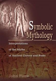 Symbolic Mythology: Interpretations of the Myths of Ancient Greece and Rome - John Fiore