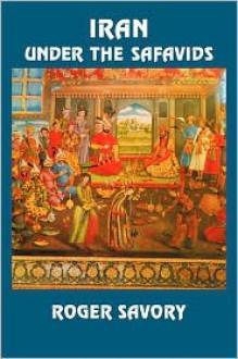 Iran Under the Safavids - Roger Savory