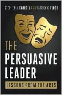 The Persuasive Leader: Lessons from the Arts - Stephen J. Carroll