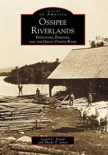 Ossipee Riverlands: Effingham, Freedom, and the Great Ossipee River - Carol C. Foord, Sheila Jones, Carol C. Foord
