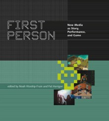 First Person: New Media as Story, Performance, and Game - Noah Wardrip-Fruin, Michael Crumpton
