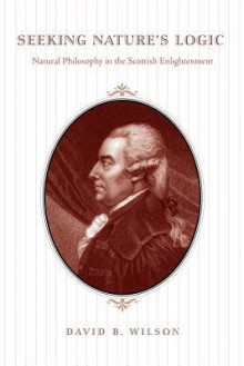 Seeking Nature's Logic: Natural Philosophy in the Scottish Enlightenment - David B. Wilson