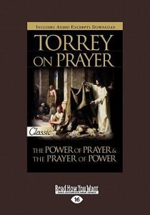 Torrey on Prayer: The Power of Prayer & the Prayer of Power (Large Print 16pt) - R.A. Torrey