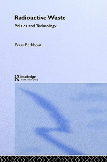 Radioactive Waste: Politics and Technology - Frans Berkhout