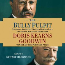The Bully Pulpit: Theodore Roosevelt, William Howard Taft, and the Golden Age of Journalism - Edward Herrmann, Doris Kearns Goodwin