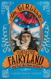 The Girl Who Soared Over Fairyland and Cut the Moon in Two - Catherynne M. Valente,Ana Juan