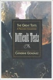 Difficult Texts: A Preaching Commentary - Catherine Gunsalus Gonzalez