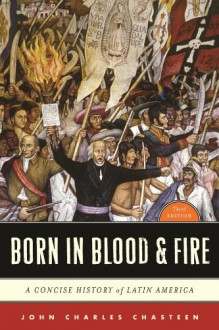 Born in Blood & Fire: A Concise History of Latin America (Third Edition) - John Charles Chasteen