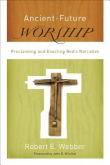 Ancient-Future Worship: Proclaiming and Enacting God's Narrative - Robert Webber