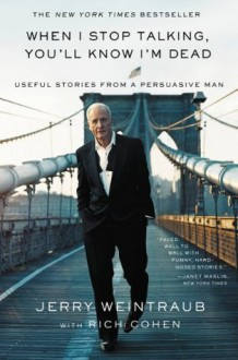 When I Stop Talking, You'll Know I'm Dead: Useful Stories from a Persuasive Man - Jerry Weintraub, Richard Cohen