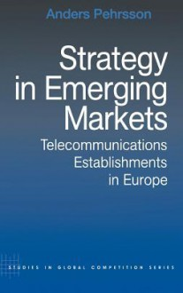 Strategy in Emerging Markets: Telecommunications Establishments in Europe - Anders Pehrsson