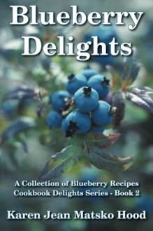 Blueberry Delights Cookbook: A Collection of Blueberry Recipes - Karen Jean Matsko Hood