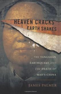 Heaven Cracks, Earth Shakes: The Tangshan Earthquake and the Death of Mao's China - James Palmer