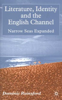 Literature, Identity and the English Channel: Narrow Seas Expanded - Dominic Rainsford
