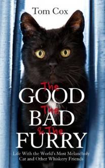 The Good, The Bad and The Furry: Life with the World's Most Melancholy Cat and Other Whiskery Friends - Tom Cox
