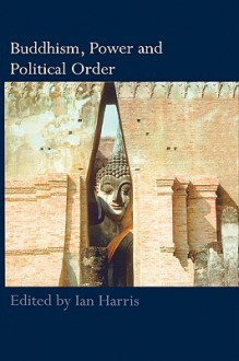 Buddhism, Power and Political Order - Ian Harris