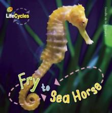 Fry to Seahorse - Camilla De la Bédoyère