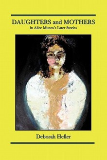 Daughters and Mothers in Alice Munro's Later Stories - Deborah Heller